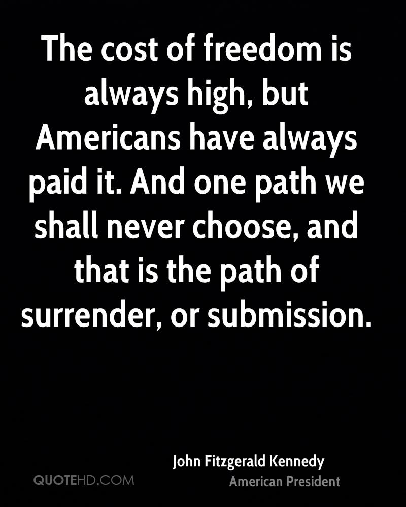 The cost of freedom is always high, but Americans have always paid it. And one path we shall never choose, and that is the path of surrender, or submission.