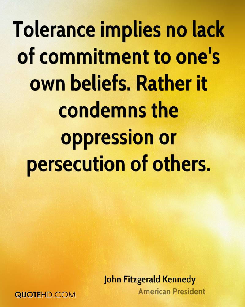 Tolerance implies no lack of commitment to one's own beliefs. Rather it condemns the oppression or persecution of others.
