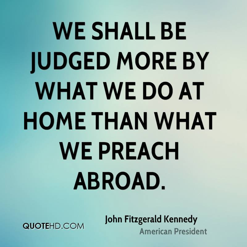 We shall be judged more by what we do at home than what we preach abroad.