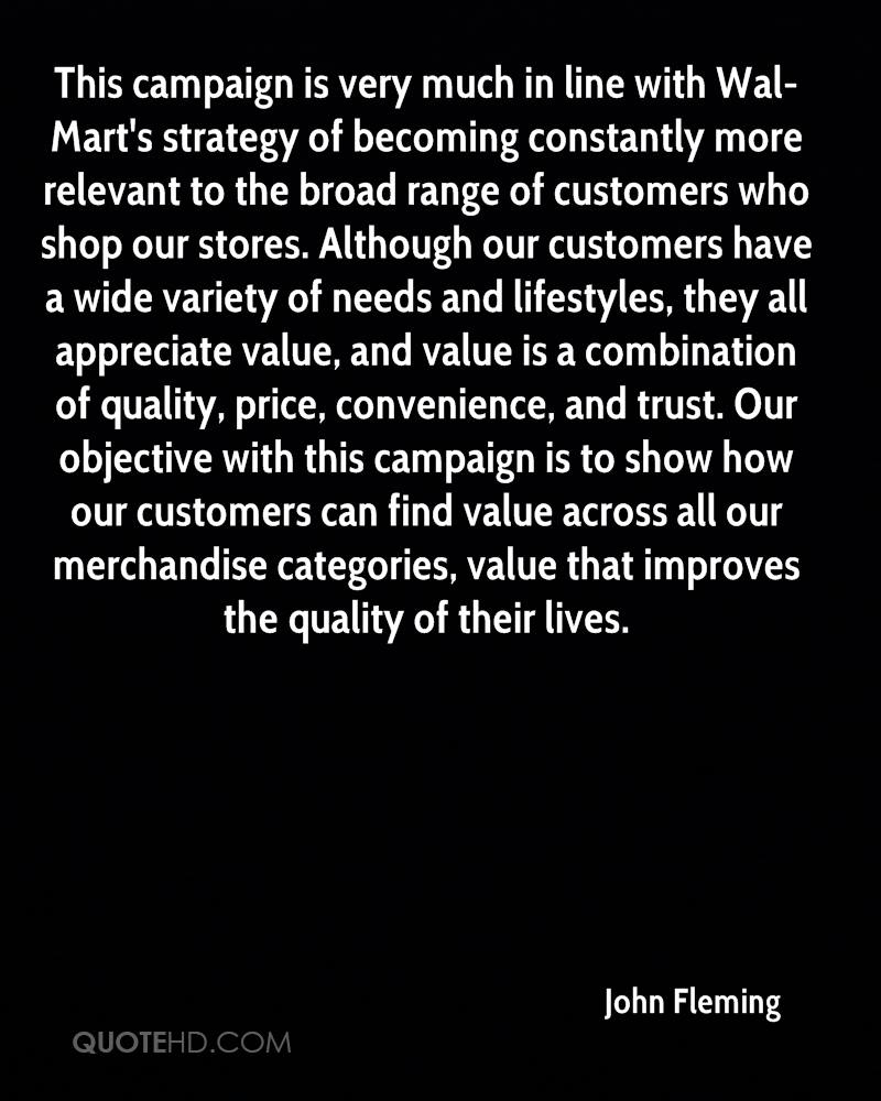 This campaign is very much in line with Wal-Mart's strategy of becoming constantly more relevant to the broad range of customers who shop our stores. Although our customers have a wide variety of needs and lifestyles, they all appreciate value, and value is a combination of quality, price, convenience, and trust. Our objective with this campaign is to show how our customers can find value across all our merchandise categories, value that improves the quality of their lives.