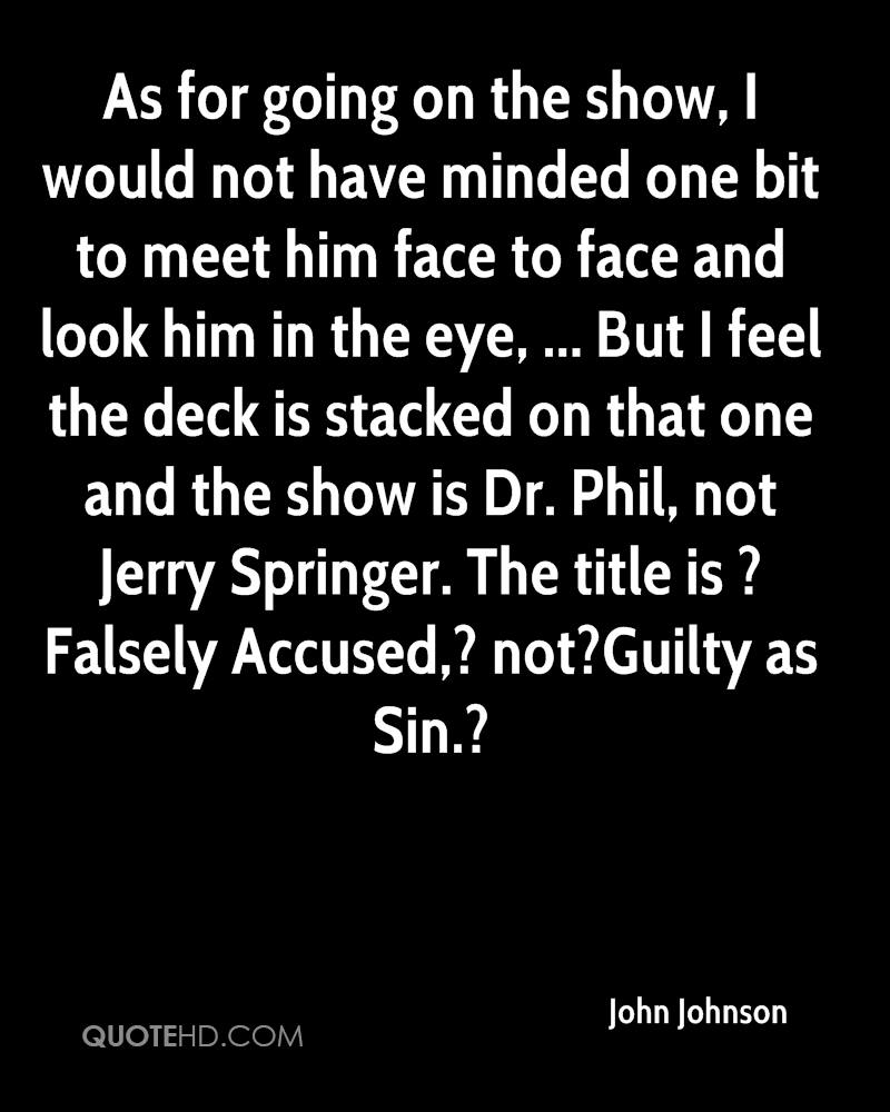 As for going on the show, I would not have minded one bit to meet him face to face and look him in the eye, ... But I feel the deck is stacked on that one and the show is Dr. Phil, not Jerry Springer. The title is ?Falsely Accused,? not?Guilty as Sin.?