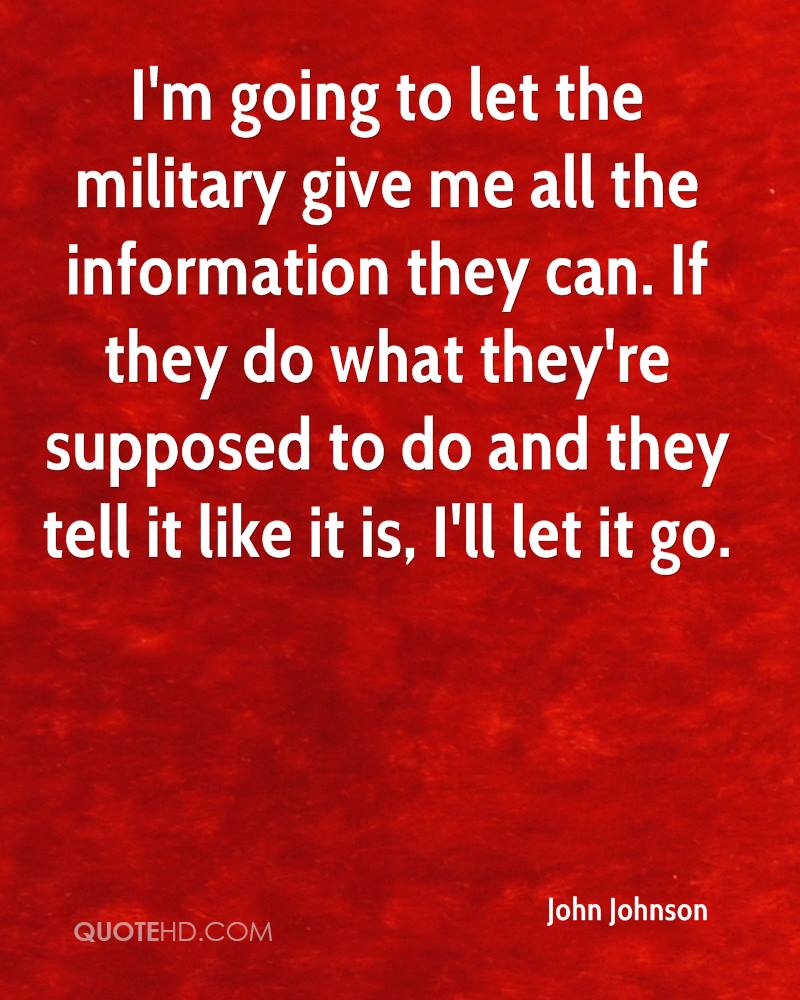 I'm going to let the military give me all the information they can. If they do what they're supposed to do and they tell it like it is, I'll let it go.