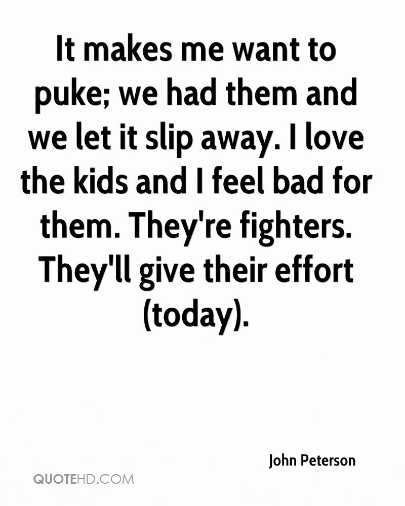 It makes me want to puke; we had them and we let it slip away. I love the kids and I feel bad for them. They're fighters. They'll give their effort (today).