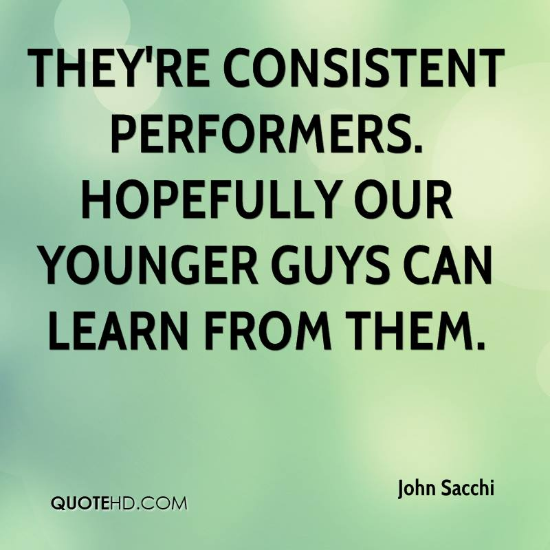 They're consistent performers. Hopefully our younger guys can learn from them.
