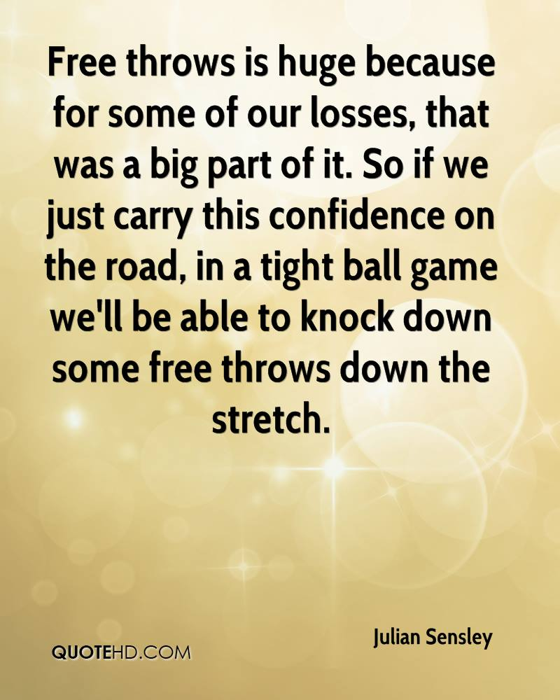 Free throws is huge because for some of our losses, that was a big part of it. So if we just carry this confidence on the road, in a tight ball game we'll be able to knock down some free throws down the stretch.
