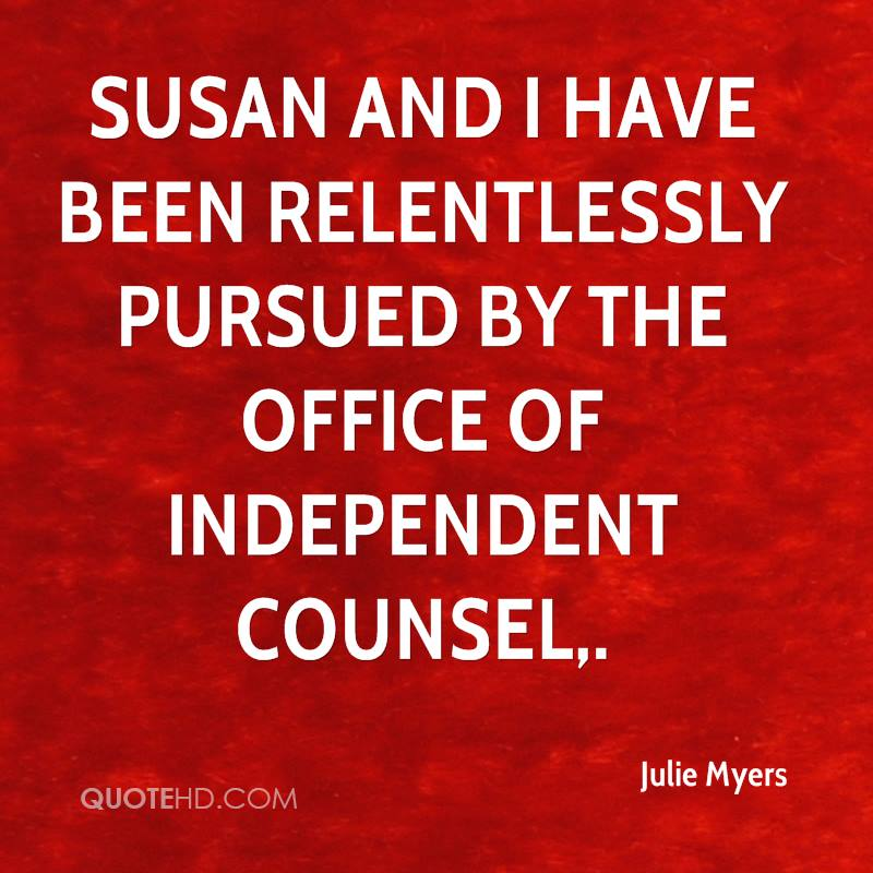 Susan and I have been relentlessly pursued by the Office of Independent Counsel.