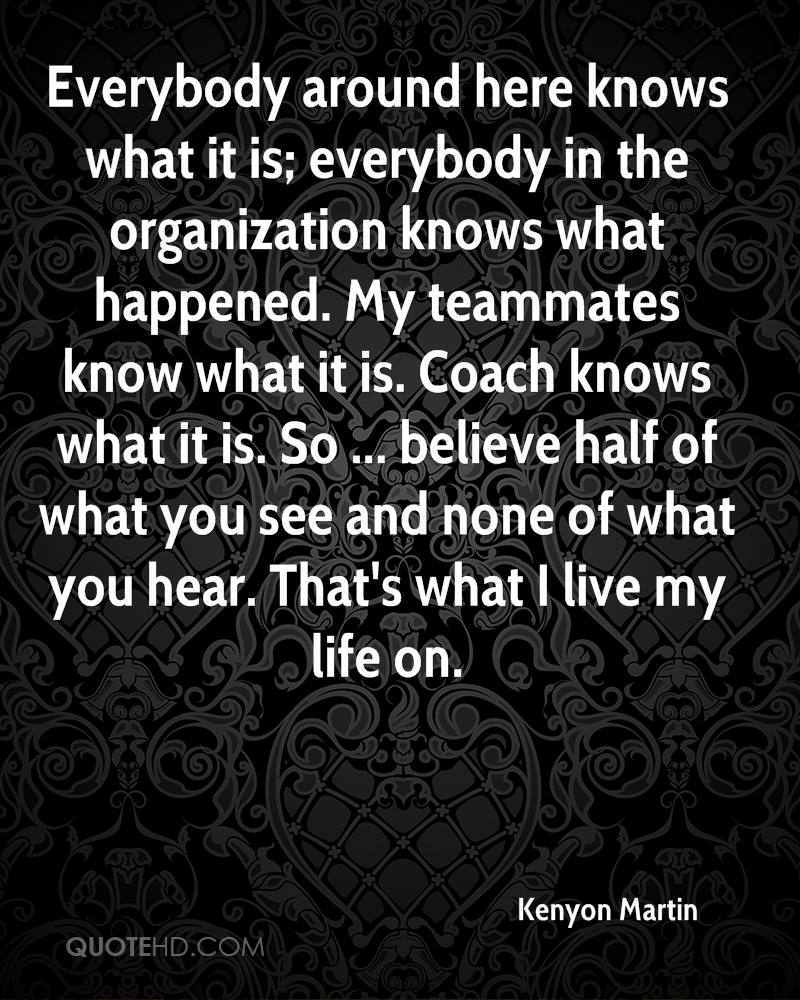 Everybody around here knows what it is; everybody in the organization knows what happened. My teammates know what it is. Coach knows what it is. So ... believe half of what you see and none of what you hear. That's what I live my life on.