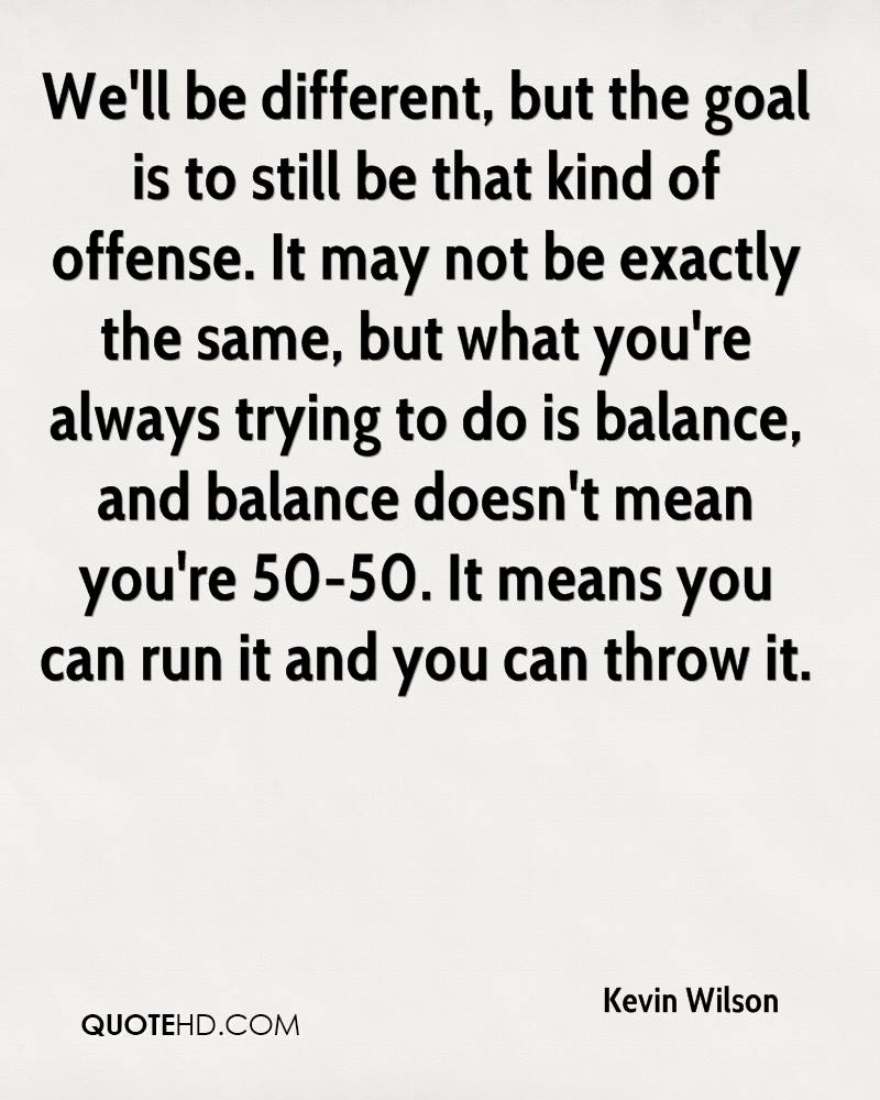 We'll be different, but the goal is to still be that kind of offense. It may not be exactly the same, but what you're always trying to do is balance, and balance doesn't mean you're 50-50. It means you can run it and you can throw it.
