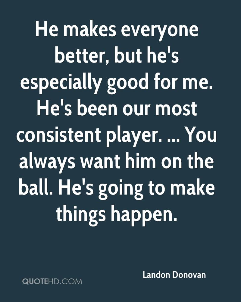 He makes everyone better, but he's especially good for me. He's been our most consistent player. ... You always want him on the ball. He's going to make things happen.