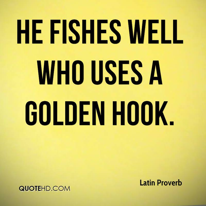 He fishes well who uses a golden hook.
