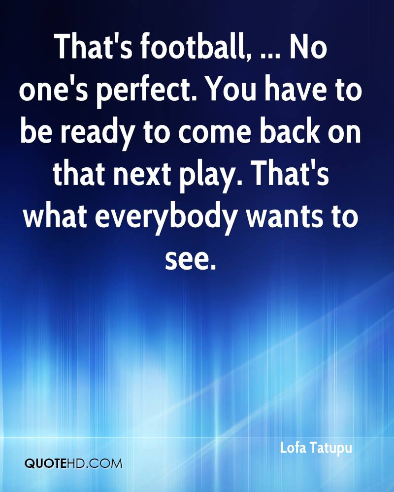 That's football, ... No one's perfect. You have to be ready to come back on that next play. That's what everybody wants to see.