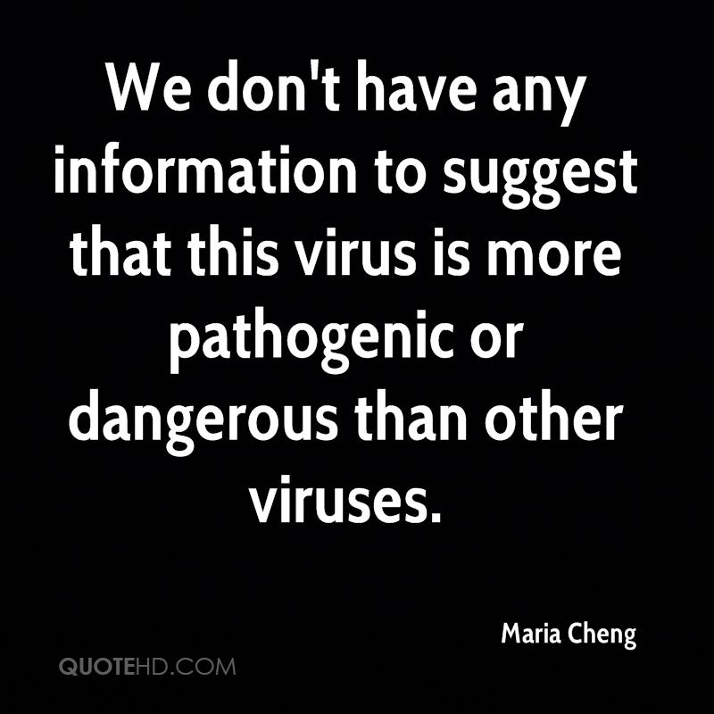 We don't have any information to suggest that this virus is more pathogenic or dangerous than other viruses.