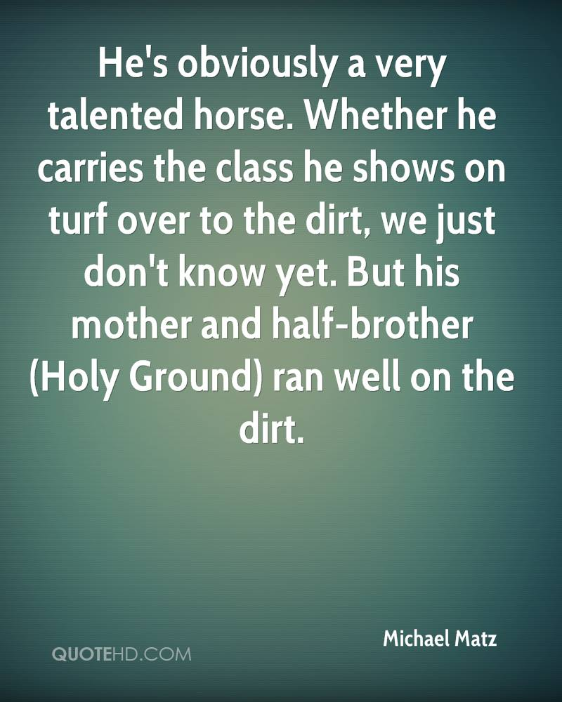 He's obviously a very talented horse. Whether he carries the class he shows on turf over to the dirt, we just don't know yet. But his mother and half-brother (Holy Ground) ran well on the dirt.
