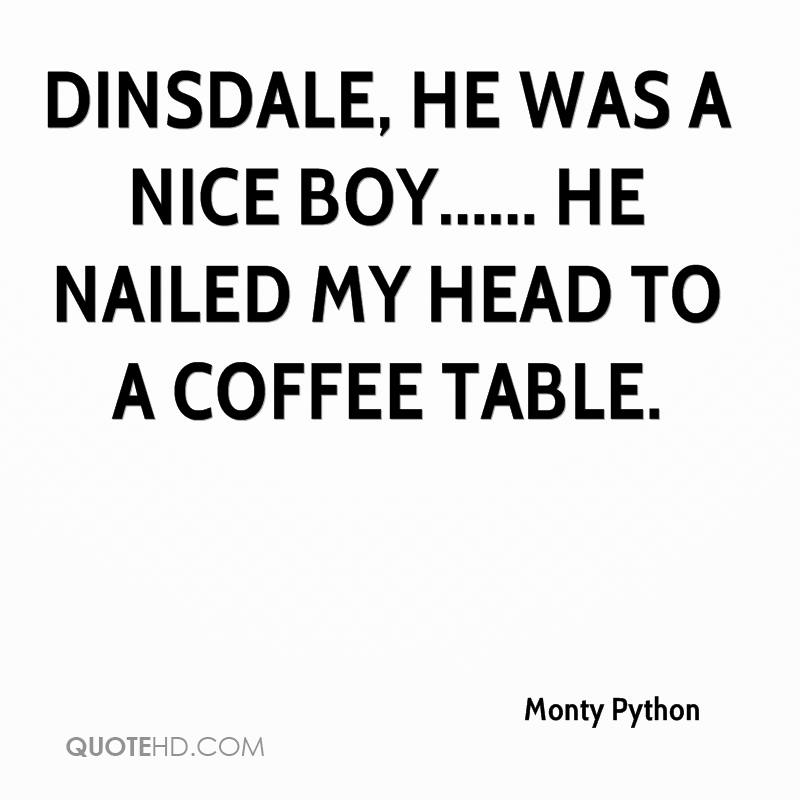 Dinsdale, He was a nice boy...... He nailed my head to a coffee table.