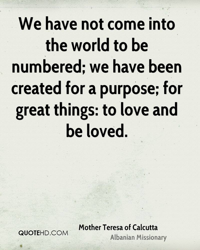 We have not come into the world to be numbered; we have been created for a purpose; for great things: to love and be loved.