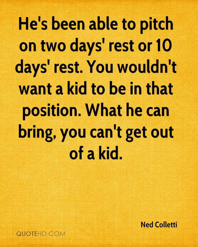 He's been able to pitch on two days' rest or 10 days' rest. You wouldn't want a kid to be in that position. What he can bring, you can't get out of a kid.
