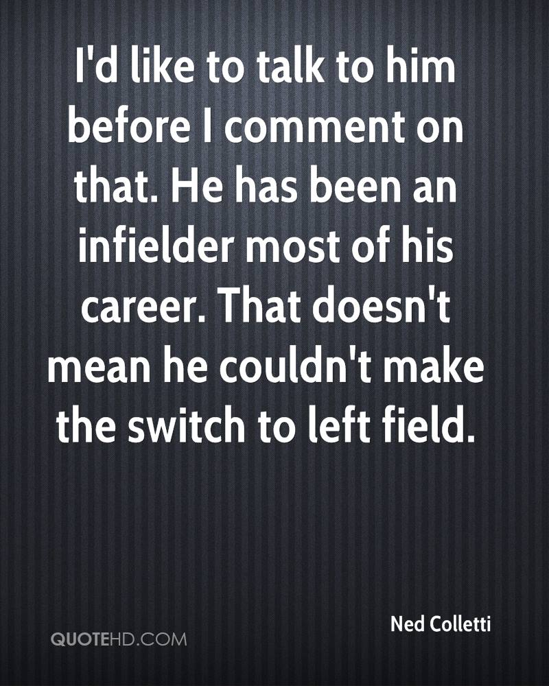 I'd like to talk to him before I comment on that. He has been an infielder most of his career. That doesn't mean he couldn't make the switch to left field.