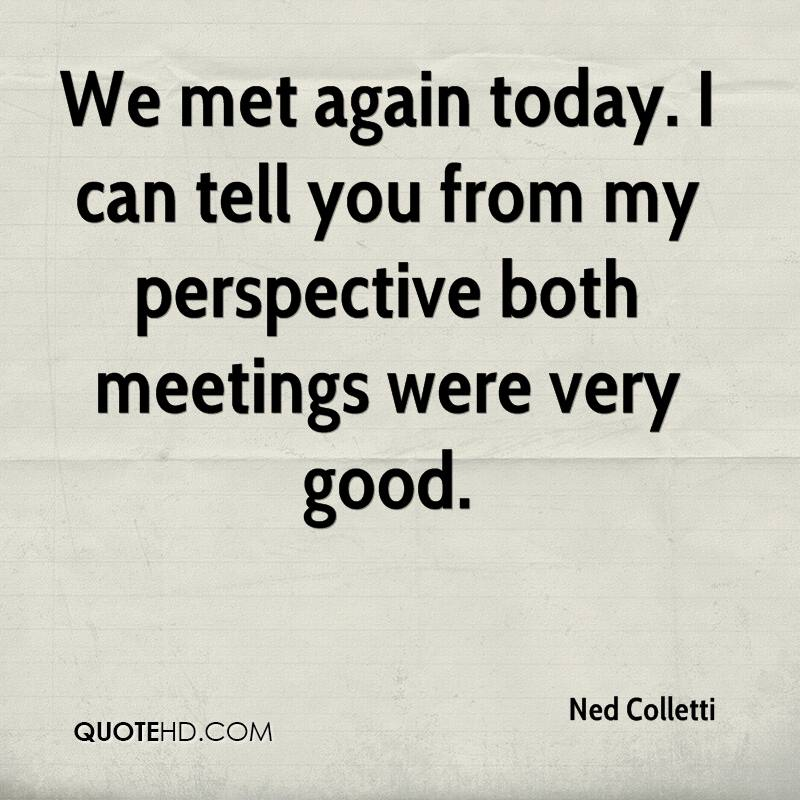 We met again today. I can tell you from my perspective both meetings were very good.