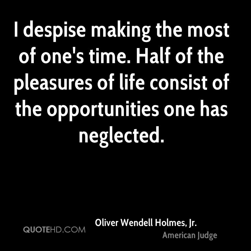 I despise making the most of one's time. Half of the pleasures of life consist of the opportunities one has neglected.