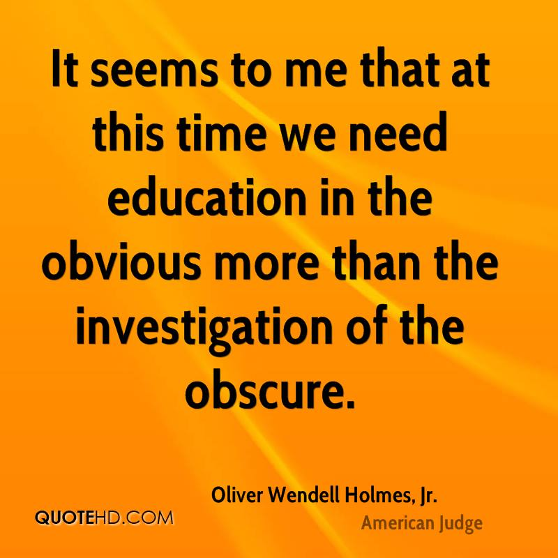 It seems to me that at this time we need education in the obvious more than the investigation of the obscure.