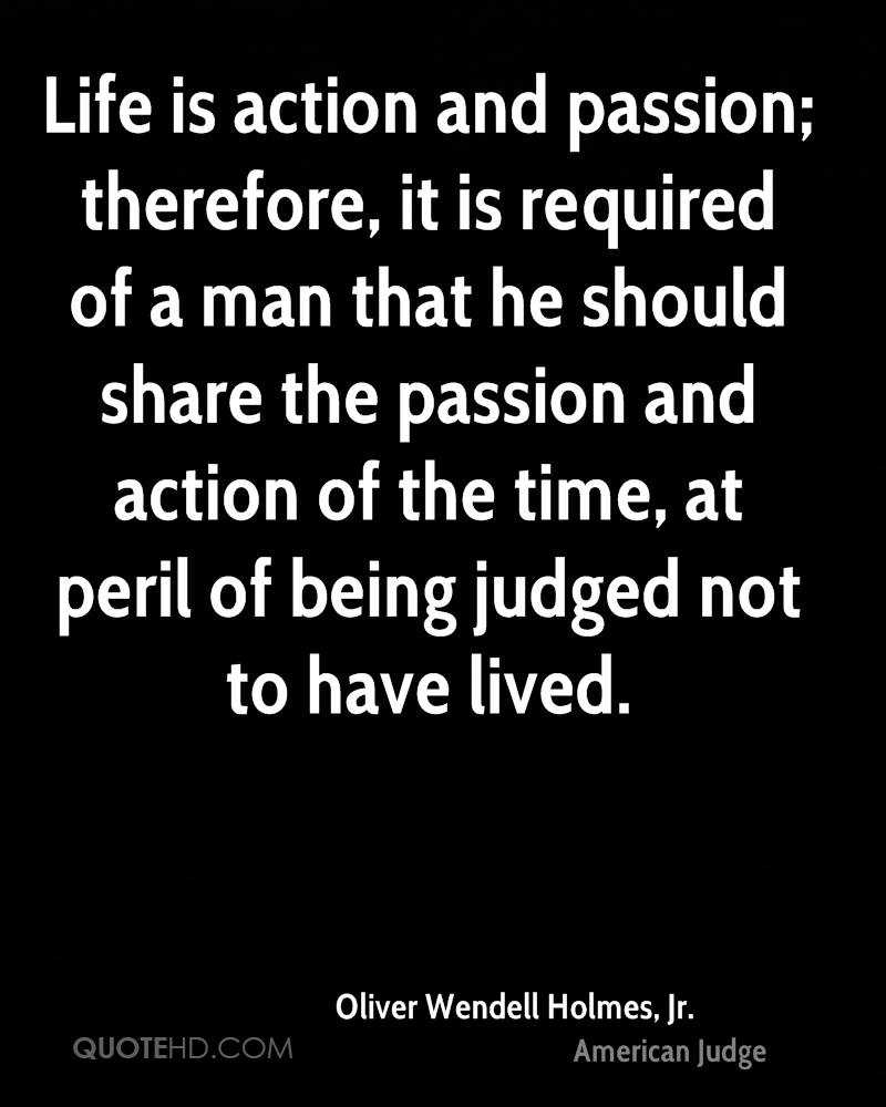Life is action and passion; therefore, it is required of a man that he should share the passion and action of the time, at peril of being judged not to have lived.