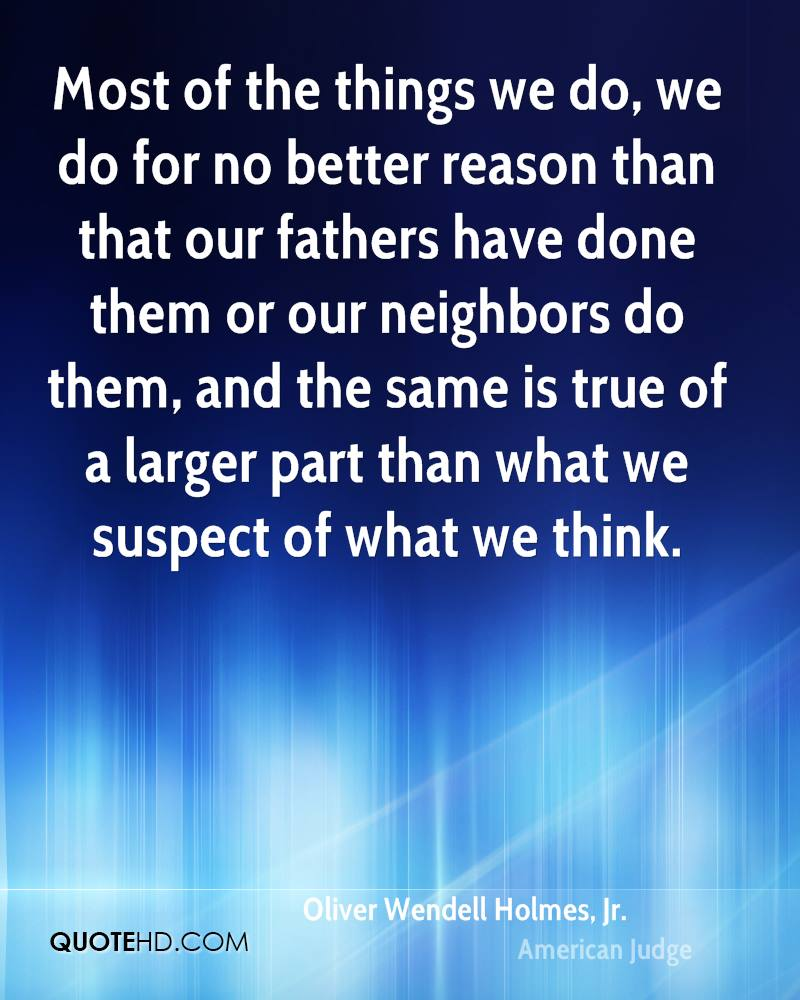 Most of the things we do, we do for no better reason than that our fathers have done them or our neighbors do them, and the same is true of a larger part than what we suspect of what we think.