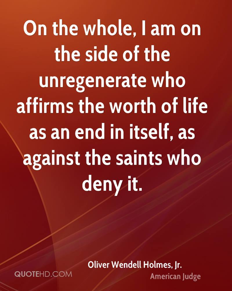 On the whole, I am on the side of the unregenerate who affirms the worth of life as an end in itself, as against the saints who deny it.