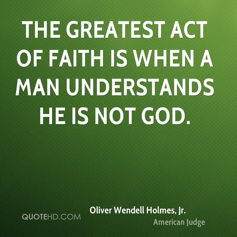 The greatest act of faith is when a man understands he is not God.