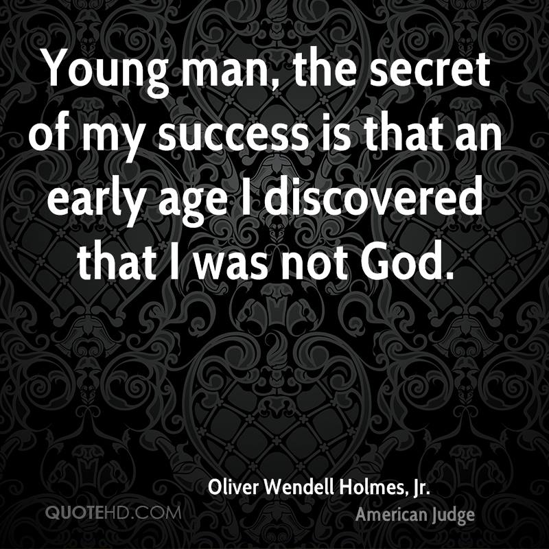 Young man, the secret of my success is that an early age I discovered that I was not God.