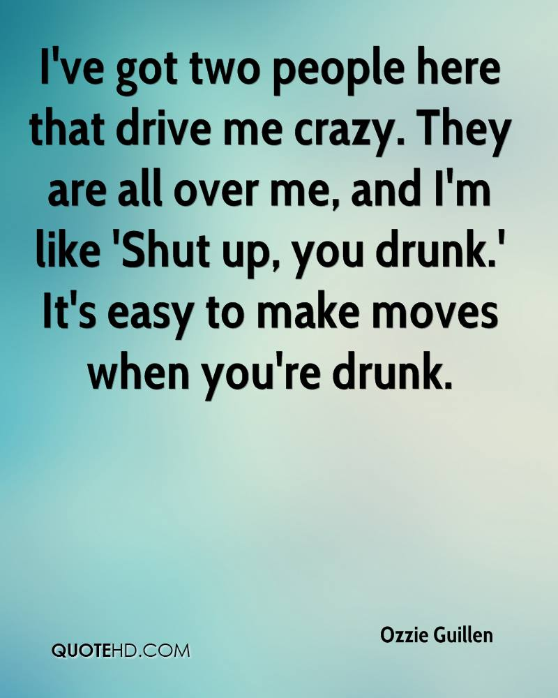 I've got two people here that drive me crazy. They are all over me, and I'm like 'Shut up, you drunk.' It's easy to make moves when you're drunk.