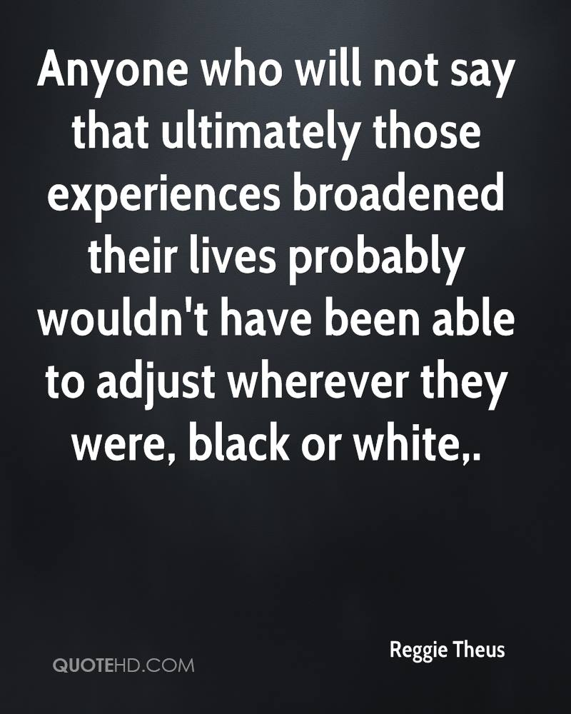 Anyone who will not say that ultimately those experiences broadened their lives probably wouldn't have been able to adjust wherever they were, black or white.