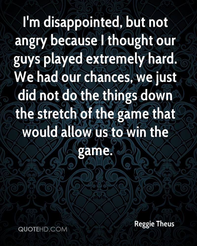 I'm disappointed, but not angry because I thought our guys played extremely hard. We had our chances, we just did not do the things down the stretch of the game that would allow us to win the game.