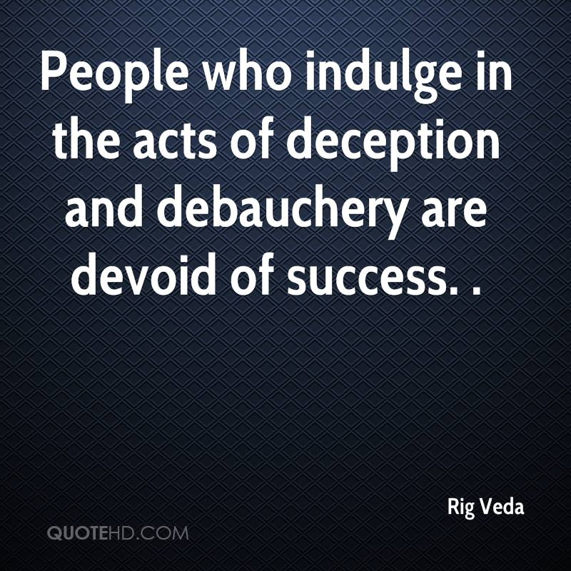 People who indulge in the acts of deception and debauchery are devoid of success. .