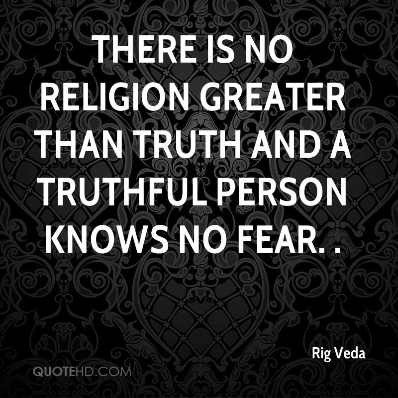 There is no religion greater than truth and a truthful person knows no fear. .