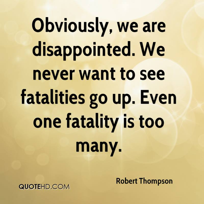 Obviously, we are disappointed. We never want to see fatalities go up. Even one fatality is too many.