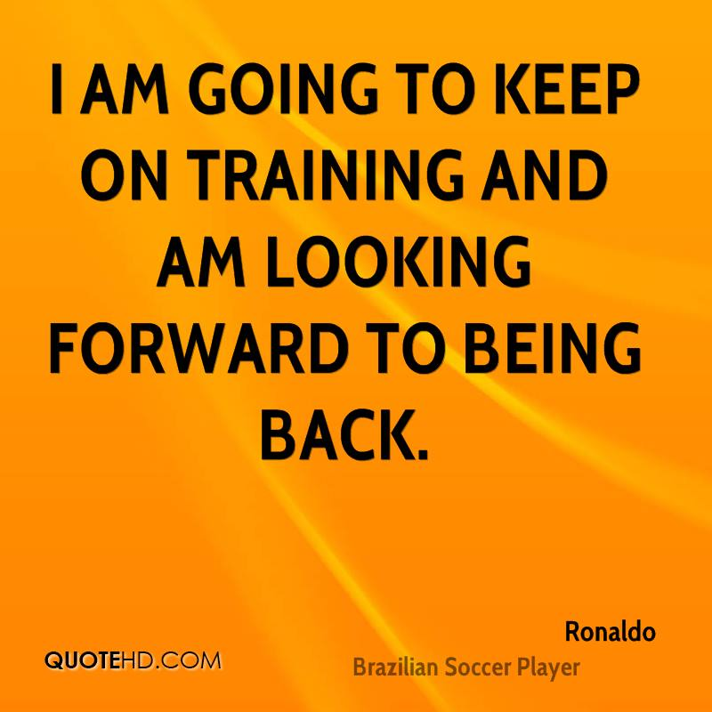 I am going to keep on training and am looking forward to being back.