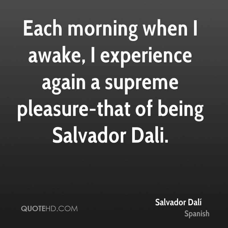 Each morning when I awake, I experience again a supreme pleasure-that of being Salvador Dali.