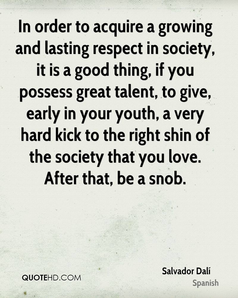 In order to acquire a growing and lasting respect in society, it is a good thing, if you possess great talent, to give, early in your youth, a very hard kick to the right shin of the society that you love. After that, be a snob.