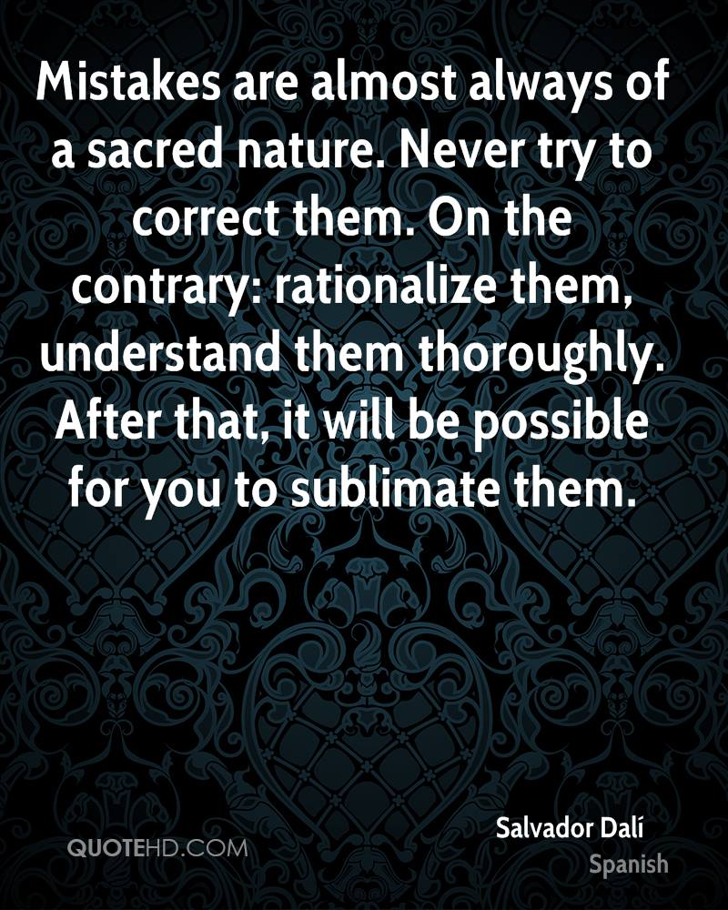 Mistakes are almost always of a sacred nature. Never try to correct them. On the contrary: rationalize them, understand them thoroughly. After that, it will be possible for you to sublimate them.