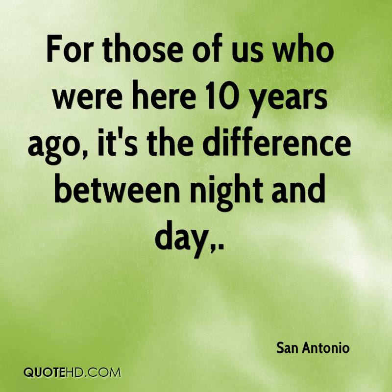 For those of us who were here 10 years ago, it's the difference between night and day.