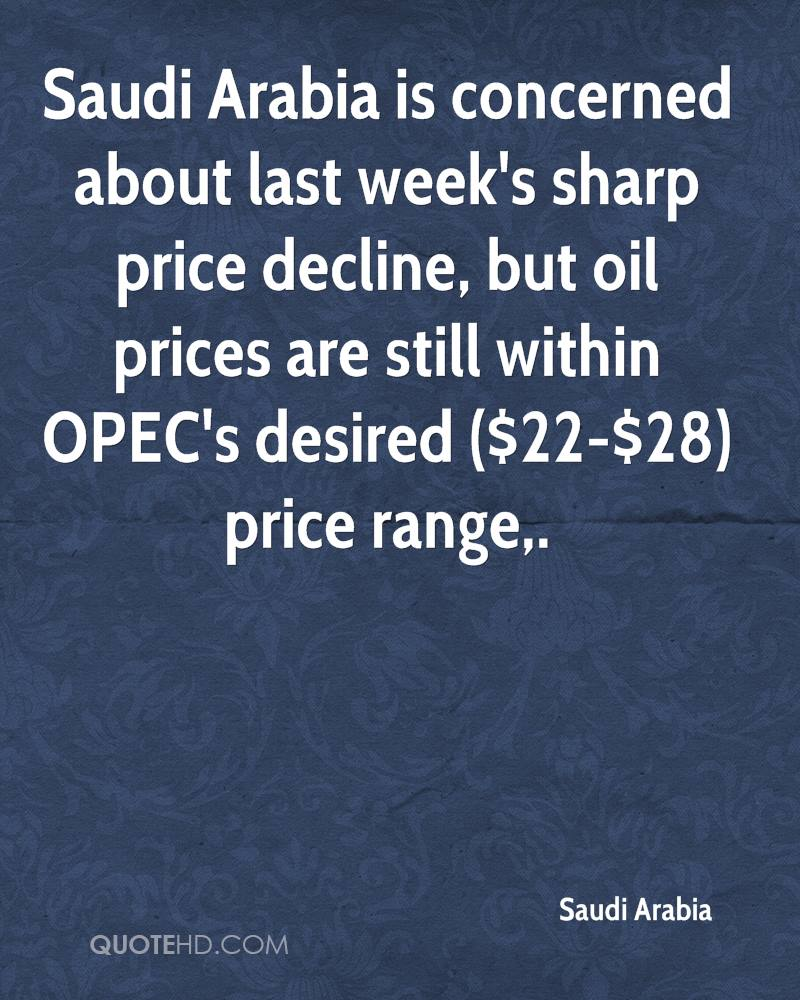 Saudi Arabia is concerned about last week's sharp price decline, but oil prices are still within OPEC's desired ($22-$28) price range.