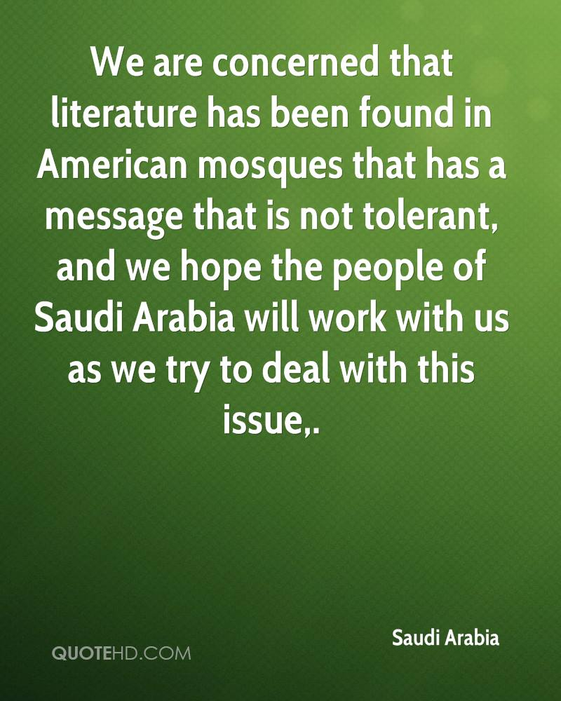 We are concerned that literature has been found in American mosques that has a message that is not tolerant, and we hope the people of Saudi Arabia will work with us as we try to deal with this issue.