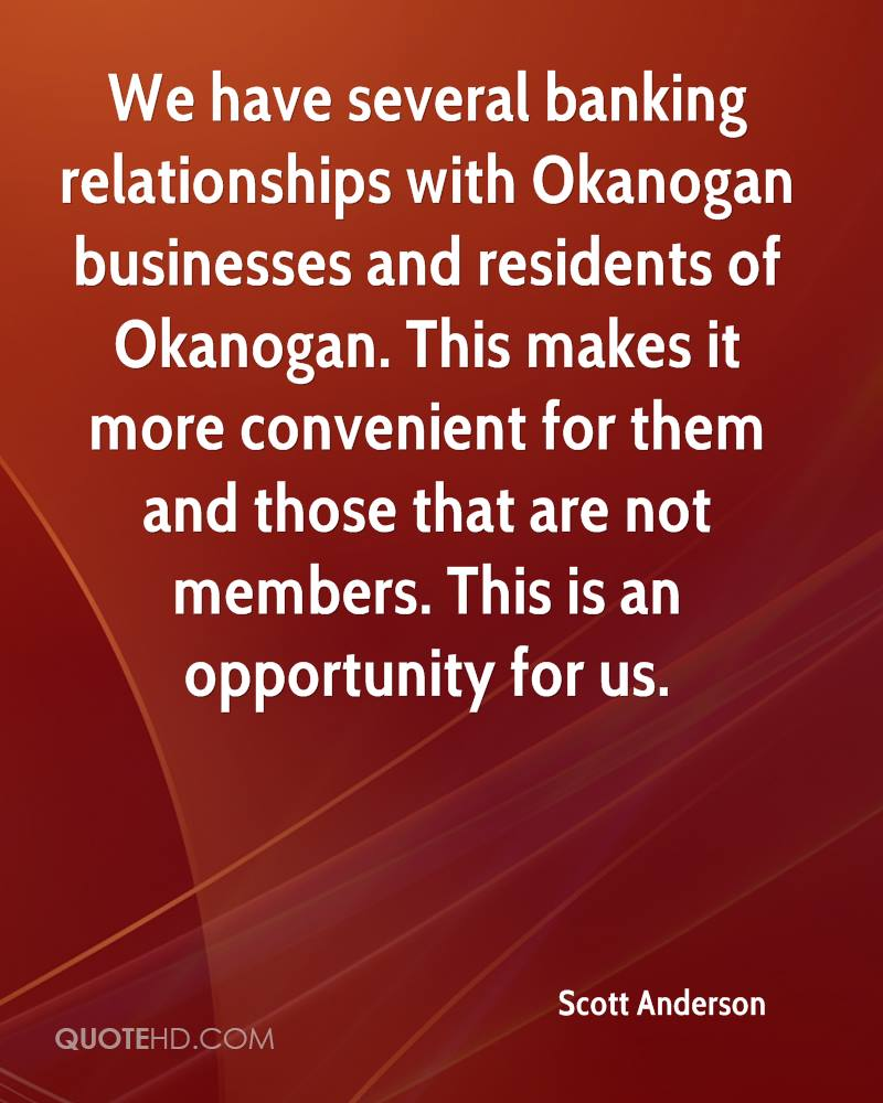 We have several banking relationships with Okanogan businesses and residents of Okanogan. This makes it more convenient for them and those that are not members. This is an opportunity for us.