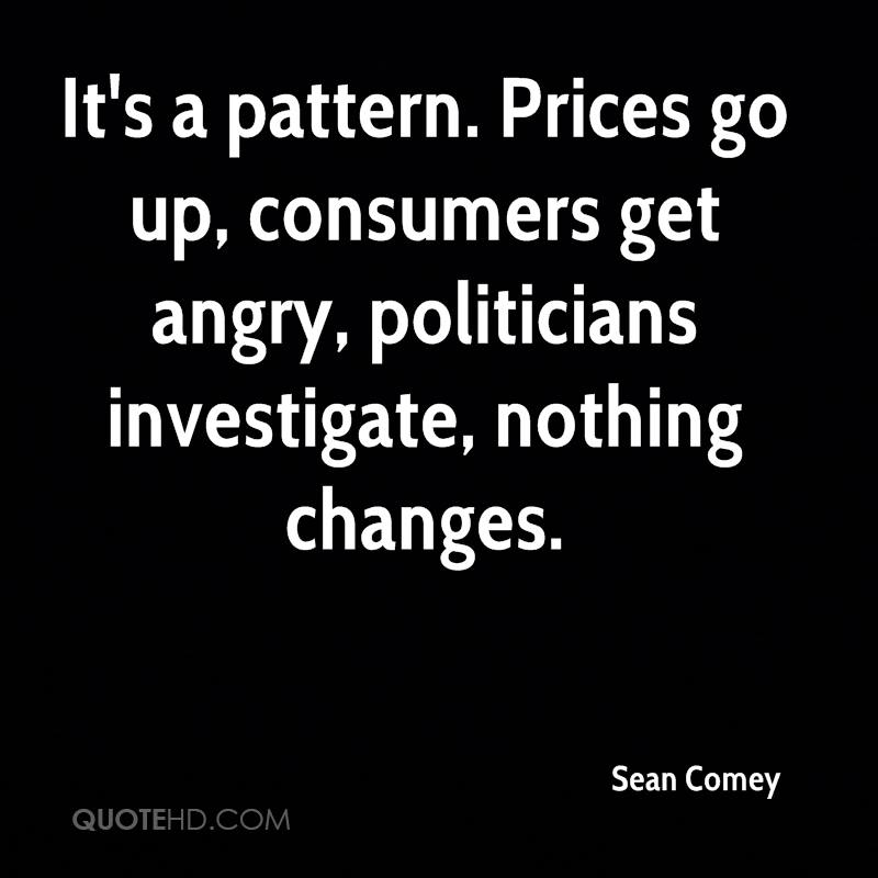 It's a pattern. Prices go up, consumers get angry, politicians investigate, nothing changes.