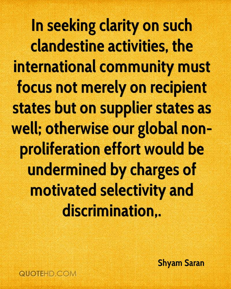 In seeking clarity on such clandestine activities, the international community must focus not merely on recipient states but on supplier states as well; otherwise our global non-proliferation effort would be undermined by charges of motivated selectivity and discrimination.