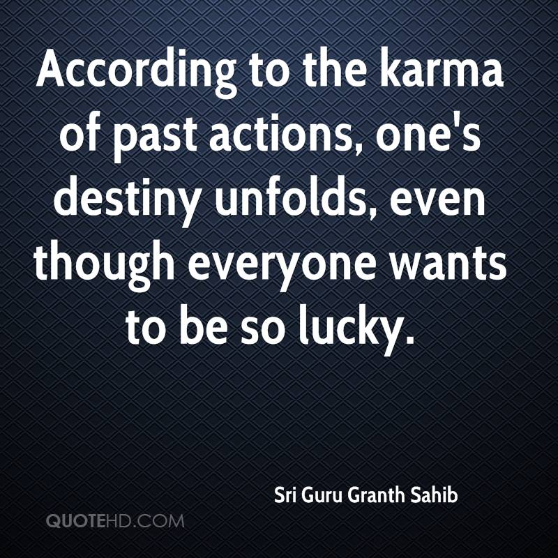According to the karma of past actions, one's destiny unfolds, even though everyone wants to be so lucky.