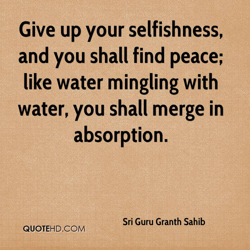 Give up your selfishness, and you shall find peace; like water mingling with water, you shall merge in absorption.