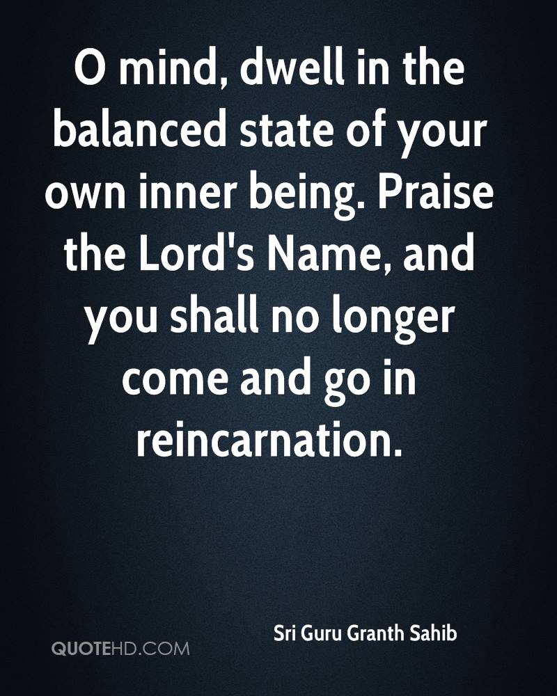 O mind, dwell in the balanced state of your own inner being. Praise the Lord's Name, and you shall no longer come and go in reincarnation.