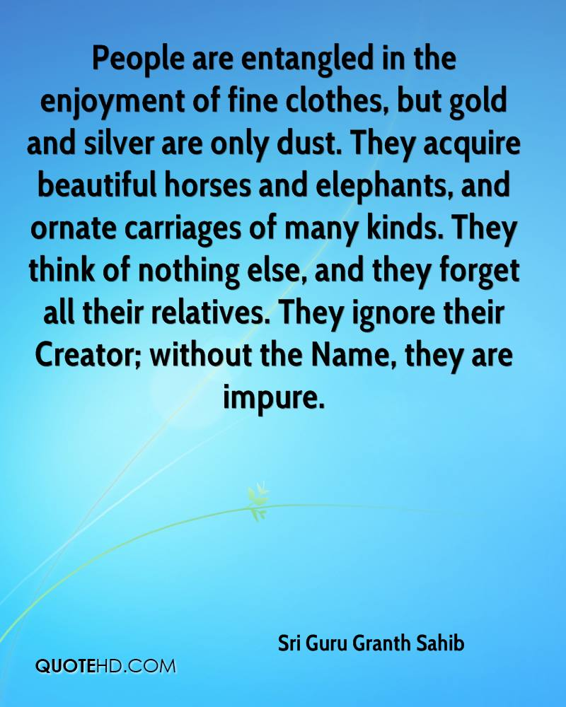 People are entangled in the enjoyment of fine clothes, but gold and silver are only dust. They acquire beautiful horses and elephants, and ornate carriages of many kinds. They think of nothing else, and they forget all their relatives. They ignore their Creator; without the Name, they are impure.