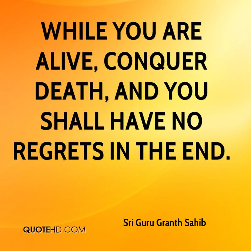 While you are alive, conquer death, and you shall have no regrets in the end.